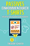 Passives Einkommen durch T-Shirts: - Schritt für Schritt online Geld verdienen - Ohne Vorkenntnisse & ohne Startkapital - Inkl. Wissen für effektives ... & PPC - Der Weg zum Geld im Internet