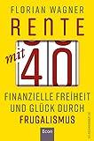 Rente mit 40: Finanzielle Freiheit und Glück durch Frugalismus   Minimalistisch und nachhaltig leben, clever investieren und mit Aktien unabhängig werden