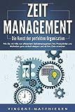 ZEITMANAGEMENT - Die Kunst der perfekten Organisation: Wie Sie mit Hilfe von effizientem Selbstmanagement Ihre Produktivität und Motivation ganz einfach steigern und all Ihre Ziele erreichen