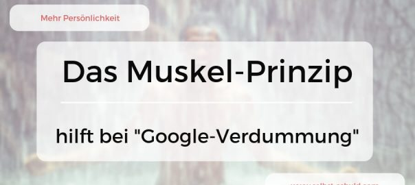 das muskelprinzip gegen google verdummung