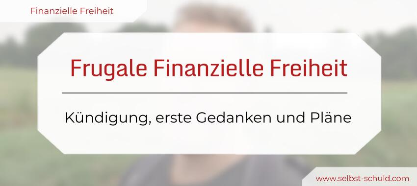 Frugale Finanzielle Freiheit leben - Kündigung & erste Gedanken